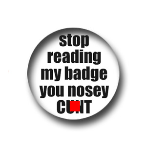 STOP READING MY BADGE YOU NOSEY C*NT PIN BADGE (1 inch) CHEAP P&P FOR BULK BUYS