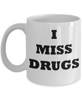 I MISS DRUGS 11oz Ceramic Coffee Mug Cup Funny Gift Idea