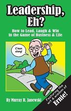 Leadership, Eh? : How to Lead, Laugh and Win in the Game of Business and Life...