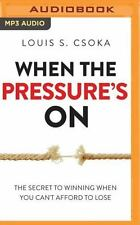 When the Pressure's On : The Secret to Winning When You Can't Afford to Lose...