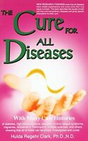 The Cure for All Diseases: With Many Case Histories by Clark, Hulda Regehr Book