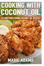 Cooking with Coconut Oil : 50 Mouthwatering Coconut Oil Recipes by Marie...