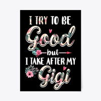 "I Try To Be Good Take After My Gigi Gift Poster - 18""x24"""