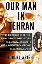 Our Man in Tehran: The True Story Behind the Secret Mission to Save Six American