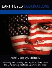 Pike County, Illinois : Including Its History, the Lyman Scott House, the...