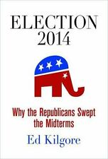 Election 2014 : Why the Republicans Swept the Midterms by Ed Kilgore (Hardcover)