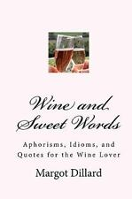 Wine and Sweet Words : Aphorisms, Idioms, and Quotes for the Wine Lover by...