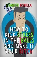 How to Kick Stress in the Balls and Make It Your Bitch by Jennifer Bonilla...