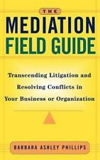 The Mediation Field Guide : Transcending Litigation and Resolving Conflicts...
