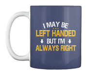 Left Handed Always Right - I May Be But I'm Gift Coffee Mug