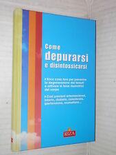 COME DEPURARSI E DISINTOSSICARSI Riza 2008 libro saggistica medicina di