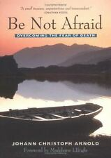Be Not Afraid : Overcoming the Fear of Death by Johann Christoph Arnold...