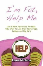 I'm Fat, Help Me : An in-Your-Face Guide for Folks Who Want to Lose Their...