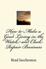 How to Make a Good Living in the Watch and Clock Repair Business by Brad...