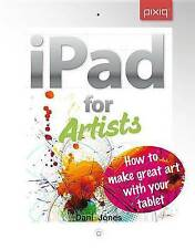 NEW iPad for Artists: How to Make Great Art with Your Tablet by Dani Jones