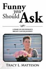 Funny You Should Ask : A Diary of One Woman's Breast Cancer Journey by Tracy...