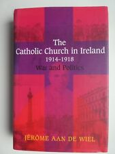 The Catholic Church in Ireland 1914-1918: War and Politics by Jerome aan de Wiel