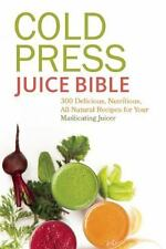 Cold Press Juice Bible : 300 Delicious, Nutritious, All-Natural Recipes for...