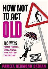 Very Good, How Not to Act Old: 185 Ways to Pass for Cool, Sound, Wicked, or at L