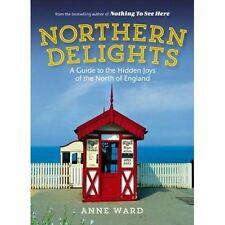 Northern Delights: A Guide to the Hidden Joys of the North of England by Anne Ward (Paperback, 2014)