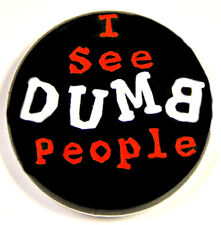 "I SEE DUMB PEOPLE - Novelty Fun Button Pinback Badge 1"" Punk"