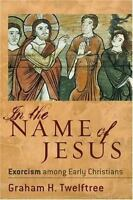 In The Name Of Jesus: Exorcism Among Early Christians: By Graham H. Twelftree