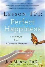 Lesson 101: Perfect Happiness : A Path to Joy from a Course in Miracles by...