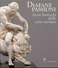 Diafane Passioni. Avori Barocchi dalle Corti Europee - [Sillabe]
