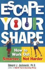 Escape Your Shape: How to Work Out Smarter, Not Harder by Edward J. Jackowski