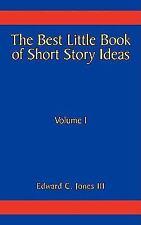 The Best Little Book of Short Story Ideas : Volume I by Edward C. Jones Iii...