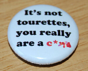 """""""IT'S NOT TOURETTES, YOU REALLY ARE A ****"""" 25MM BUTTON BADGE FUNNY HUMOUR"""
