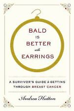 Bald Is Better with Earrings: Survivor's Guide to Getting Through Breast Cancer