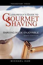 Leisureguy's Guide to Gourmet Shaving - Sixth Edition: Shaving Made Enjoyable
