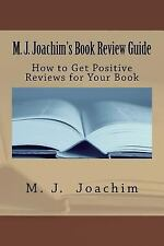 M. J. Joachim's Book Review Guide : How to Get Positive Reviews for Your Book...