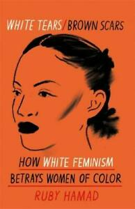 White Tears Brown Scars: How White Feminism Betrays Women of Colour, Hamad, Ruby