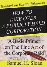 How to Take over a Publicly Held Corporation : A Basic Primer on the Fine Art...