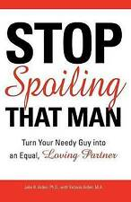 Stop Spoiling That Man!: Turn Your Needy Guy into an Equal, Loving Partner,Arden
