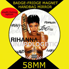 RIHANNA – UNAPOLOGETIC - 58 mm BADGE-FRIDGE MAGNET OR HANDBAG MIRROR Cd#1