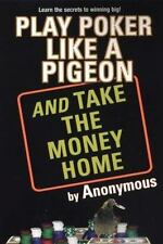 Play Poker Like a Pigeon : And Take the Money Home