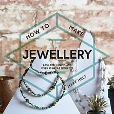 How to Make Jewellery: Easy Techniques and Over 25 Great Projects by Mary Helt