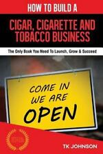 How to Build a Cigar, Cigarette and Tobacco Business (Special Edition) : The...