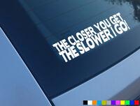 v2 THE CLOSER YOU GET SLOWER I GO FUNNY CAR STICKER DECAL BUMPER VINYL JDM DUB