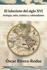 El Laberinto Del Siglo XVI : Teologia, Mito, Retorica y Colonialismo by Oscar...