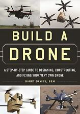 Build a Drone : A Step-By-Step Guide to Designing, Constructing, and Flying...