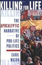 Killing for Life: The Apocalyptic Narrative of Pro-Life Politics by Carol Mason