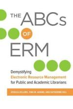The Abcs Of Erm: Demystifying Electronic Resource Management For Public And...