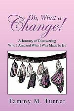 Oh, What A Change! : A Journey of Discovering Who I Am, and Who I Was Made to...