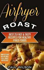 Airfryer Roast : Best 25 Fast & Tasty Recipes for Healthy Fried Foods by Paul...