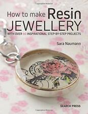 How to Make Resin Jewellery: With Over 50 Inspirational Step-By-Step Projects by