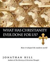 What Has Christianity Ever Done for Us?: How It Shaped the Modern World by Hill